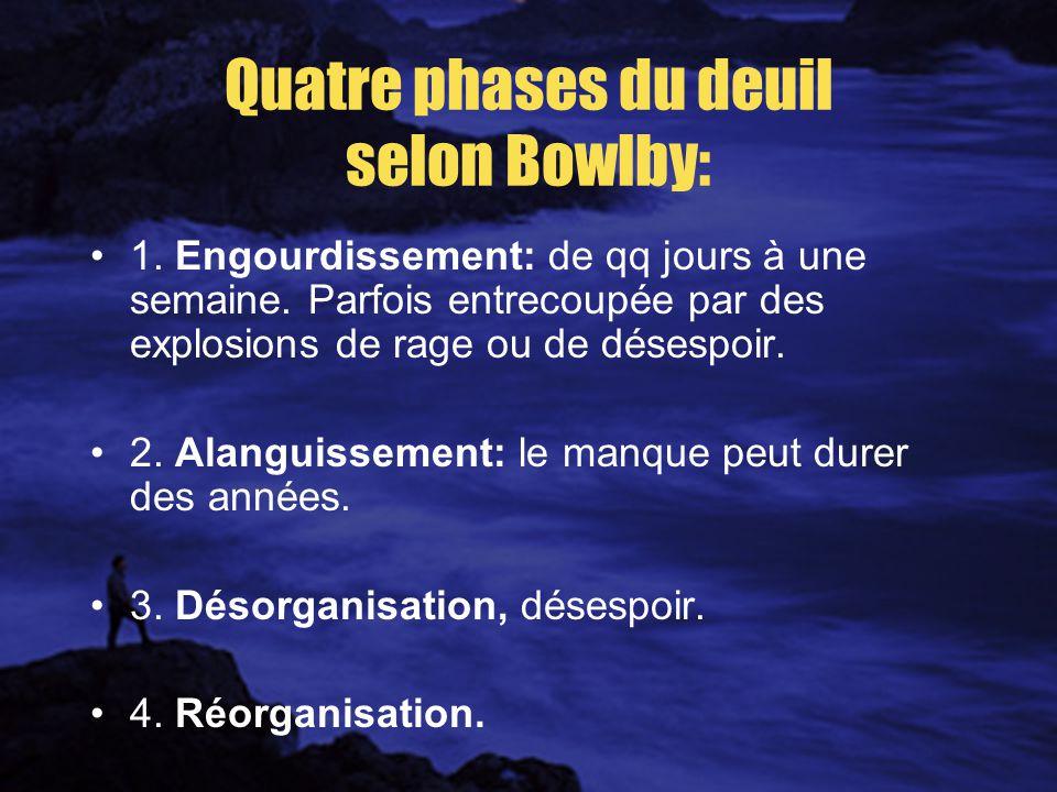Quatre phases du deuil selon Bowlby: 1.Engourdissement: de qq jours à une semaine.