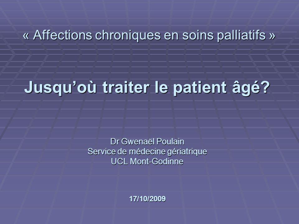 Jusquoù traiter le patient âgé? Dr Gwenaël Poulain Service de médecine gériatrique UCL Mont-Godinne 17/10/2009 « Affections chroniques en soins pallia