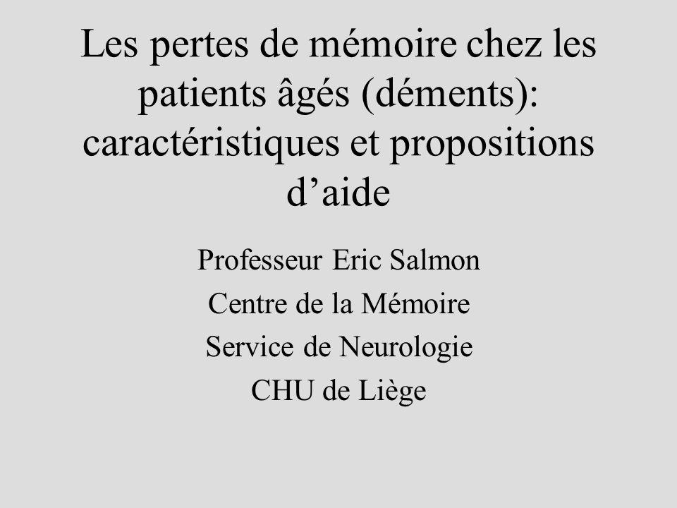 Les pertes de mémoire chez les patients âgés (déments): caractéristiques et propositions daide Professeur Eric Salmon Centre de la Mémoire Service de Neurologie CHU de Liège