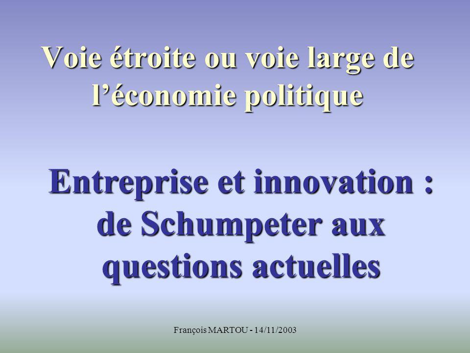 François MARTOU - 14/11/2003 Voie étroite ou voie large de léconomie politique Entreprise et innovation : de Schumpeter aux questions actuelles