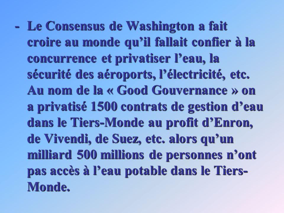 -Le Consensus de Washington a fait croire au monde quil fallait confier à la concurrence et privatiser leau, la sécurité des aéroports, lélectricité, etc.