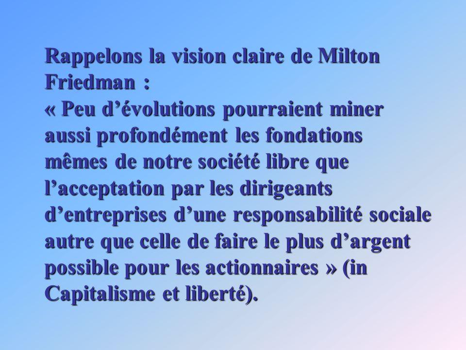 Rappelons la vision claire de Milton Friedman : « Peu dévolutions pourraient miner aussi profondément les fondations mêmes de notre société libre que lacceptation par les dirigeants dentreprises dune responsabilité sociale autre que celle de faire le plus dargent possible pour les actionnaires » (in Capitalisme et liberté).