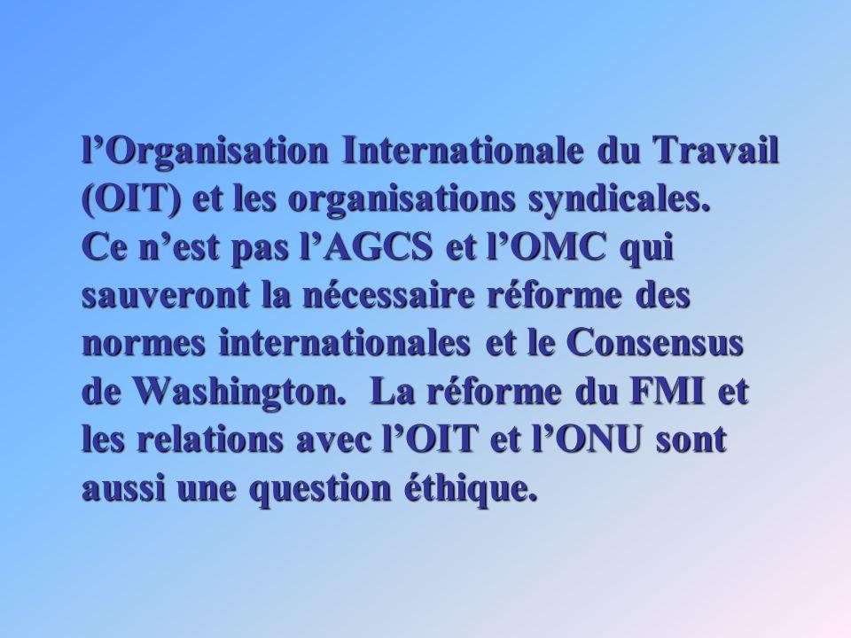lOrganisation Internationale du Travail (OIT) et les organisations syndicales. Ce nest pas lAGCS et lOMC qui sauveront la nécessaire réforme des norme
