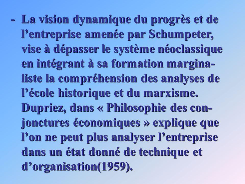 -La vision dynamique du progrès et de lentreprise amenée par Schumpeter, vise à dépasser le système néoclassique en intégrant à sa formation margina- liste la compréhension des analyses de lécole historique et du marxisme.