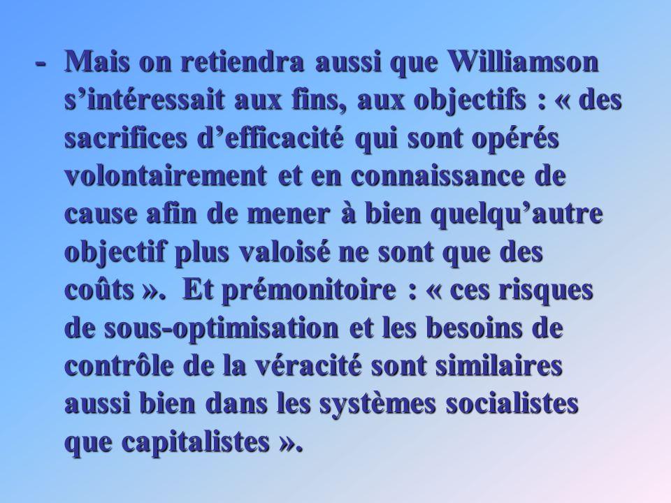 -Mais on retiendra aussi que Williamson sintéressait aux fins, aux objectifs : « des sacrifices defficacité qui sont opérés volontairement et en connaissance de cause afin de mener à bien quelquautre objectif plus valoisé ne sont que des coûts ».