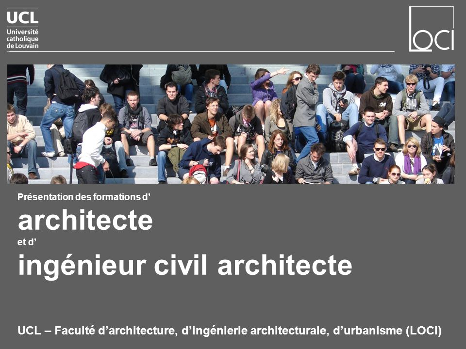 Présentation des formations d architecte et d ingénieur civil architecte UCL – Faculté darchitecture, dingénierie architecturale, durbanisme (LOCI)