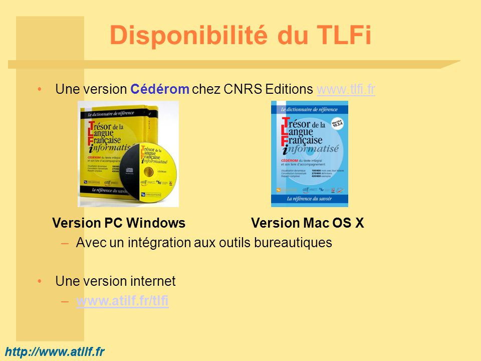http://www.atilf.fr Disponibilité du TLFi Une version Cédérom chez CNRS Editions www.tlfi.frwww.tlfi.fr Version PC Windows Version Mac OS X –Avec un intégration aux outils bureautiques Une version internet –www.atilf.fr/tlfiwww.atilf.fr/tlfi