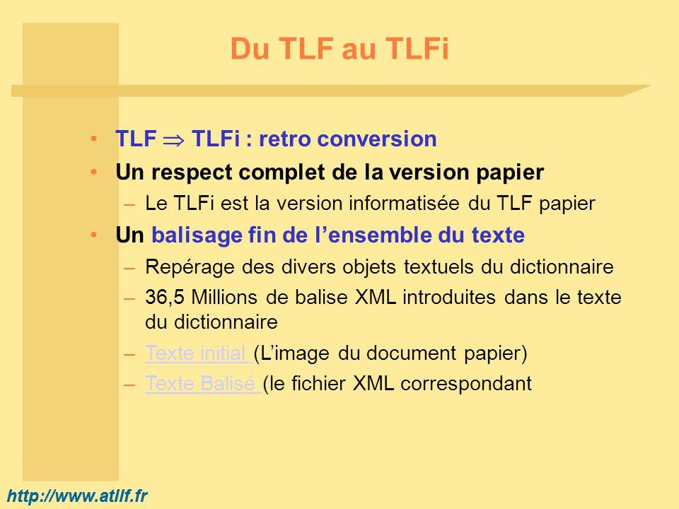 http://www.atilf.fr Du TLF au TLFi TLF TLFi : retro conversion Un respect complet de la version papier –Le TLFi est la version informatisée du TLF papier Un balisage fin de lensemble du texte –Repérage des divers objets textuels du dictionnaire –36,5 Millions de balise XML introduites dans le texte du dictionnaire –Texte initial (Limage du document papier)Texte initial –Texte Balisé (le fichier XML correspondantTexte Balisé
