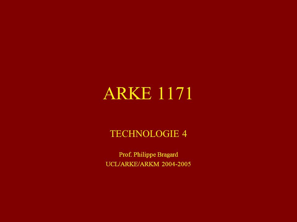 ARKE 1171 TECHNOLOGIE 4 Prof. Philippe Bragard UCL/ARKE/ARKM 2004-2005
