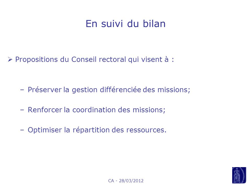 CA - 28/03/2012 En suivi du bilan Propositions du Conseil rectoral qui visent à : –Préserver la gestion différenciée des missions; –Renforcer la coordination des missions; –Optimiser la répartition des ressources.