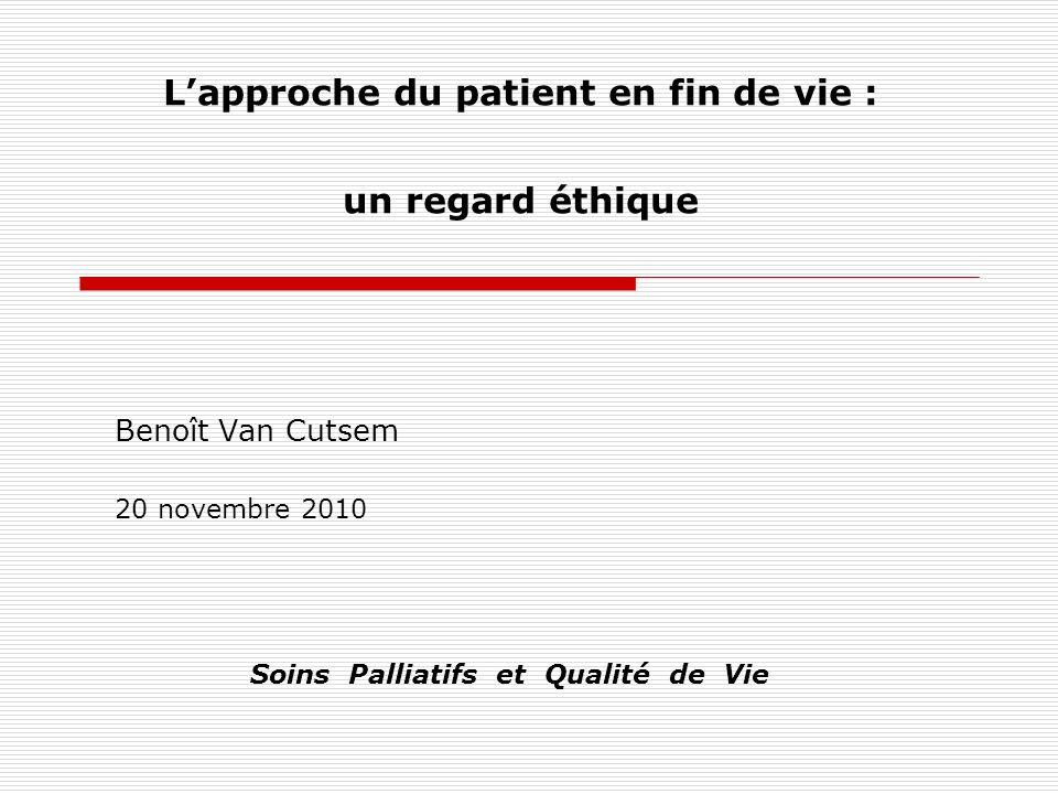 Lapproche du patient en fin de vie : un regard éthique Benoît Van Cutsem 20 novembre 2010 Soins Palliatifs et Qualité de Vie