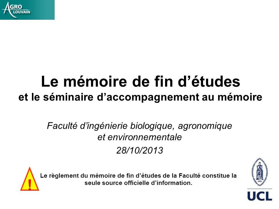 Le mémoire de fin détudes et le séminaire daccompagnement au mémoire Faculté dingénierie biologique, agronomique et environnementale 28/10/2013 Le règ