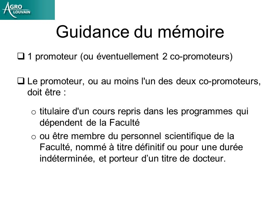 Guidance du mémoire 1 promoteur (ou éventuellement 2 co-promoteurs) Le promoteur, ou au moins l'un des deux co-promoteurs, doit être : o titulaire d'u