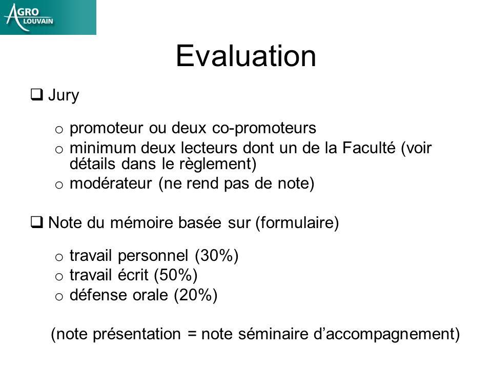 Evaluation Jury o promoteur ou deux co-promoteurs o minimum deux lecteurs dont un de la Faculté (voir détails dans le règlement) o modérateur (ne rend