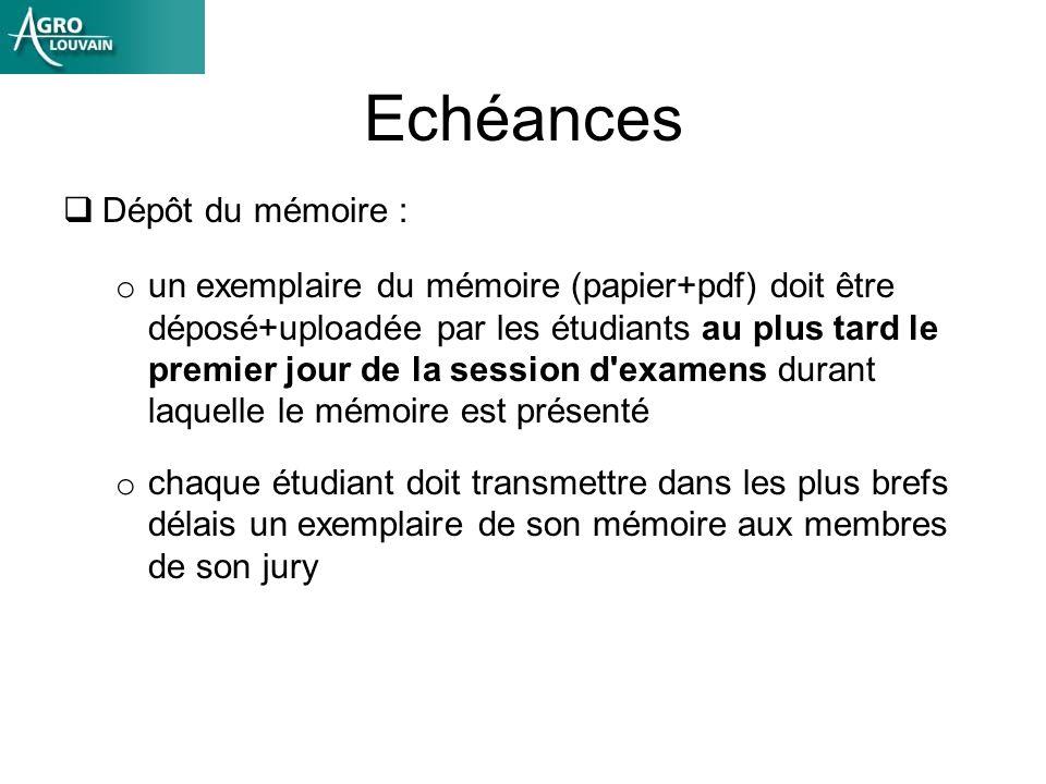 Echéances Dépôt du mémoire : o un exemplaire du mémoire (papier+pdf) doit être déposé+uploadée par les étudiants au plus tard le premier jour de la session d examens durant laquelle le mémoire est présenté o chaque étudiant doit transmettre dans les plus brefs délais un exemplaire de son mémoire aux membres de son jury