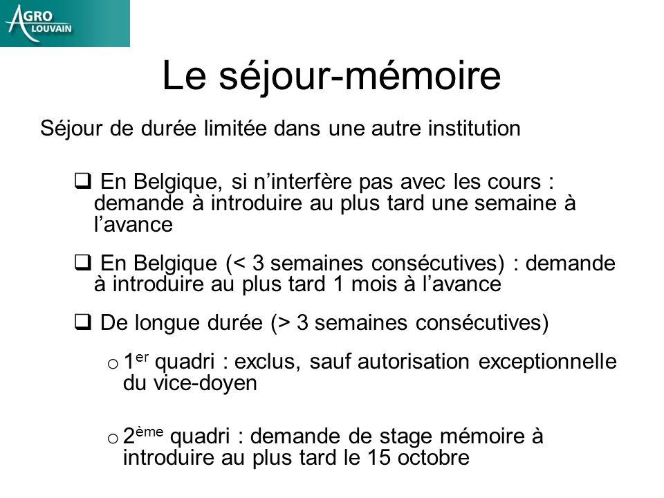 Le séjour-mémoire Séjour de durée limitée dans une autre institution En Belgique, si ninterfère pas avec les cours : demande à introduire au plus tard une semaine à lavance En Belgique (< 3 semaines consécutives) : demande à introduire au plus tard 1 mois à lavance De longue durée (> 3 semaines consécutives) o 1 er quadri : exclus, sauf autorisation exceptionnelle du vice-doyen o 2 ème quadri : demande de stage mémoire à introduire au plus tard le 15 octobre
