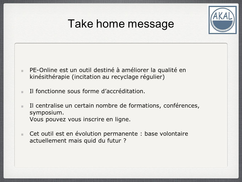 Take home message PE-Online est un outil destiné à améliorer la qualité en kinésithérapie (incitation au recyclage régulier) Il fonctionne sous forme daccréditation.