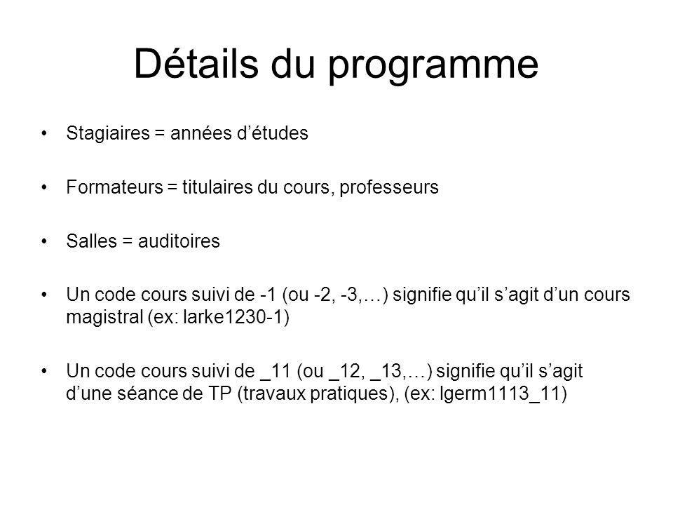 Détails du programme Stagiaires = années détudes Formateurs = titulaires du cours, professeurs Salles = auditoires Un code cours suivi de -1 (ou -2, -