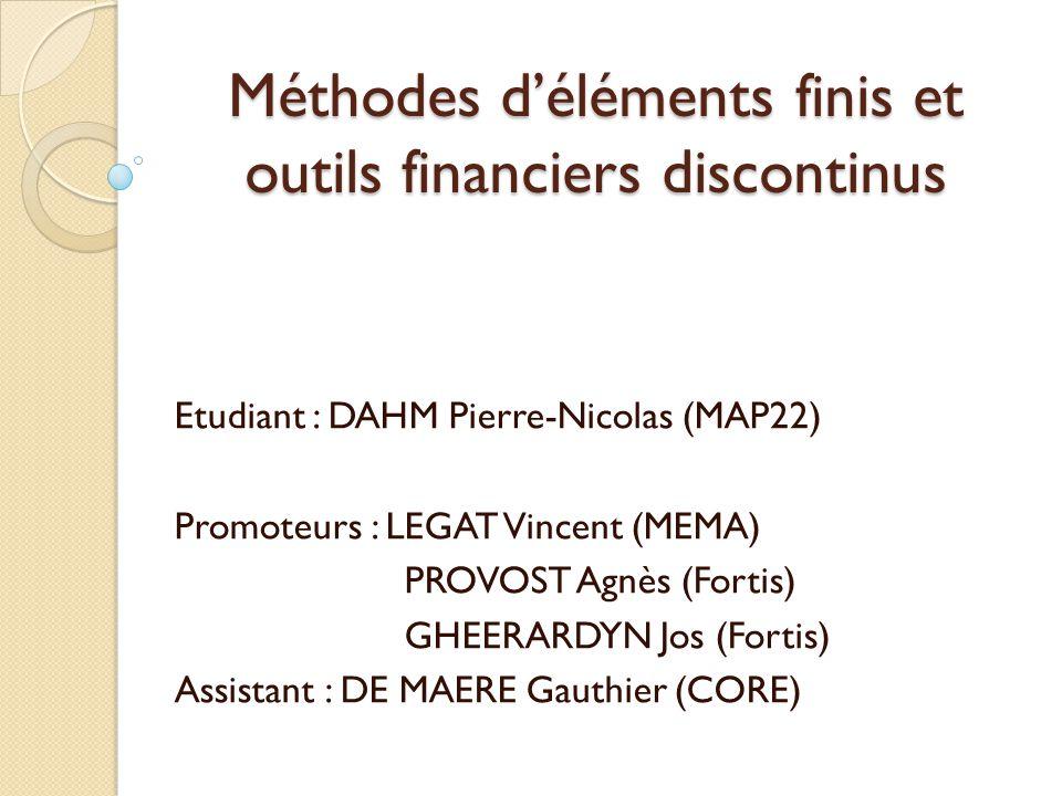 Méthodes déléments finis et outils financiers discontinus Etudiant : DAHM Pierre-Nicolas (MAP22) Promoteurs : LEGAT Vincent (MEMA) PROVOST Agnès (Fortis) GHEERARDYN Jos (Fortis) Assistant : DE MAERE Gauthier (CORE)