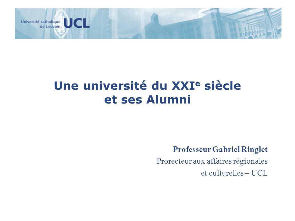 Une université du XXI e siècle et ses Alumni Professeur Gabriel Ringlet Prorecteur aux affaires régionales et culturelles – UCL