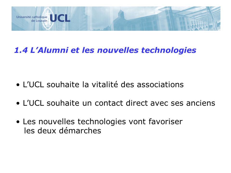 1.4 LAlumni et les nouvelles technologies LUCL souhaite la vitalité des associations LUCL souhaite un contact direct avec ses anciens Les nouvelles technologies vont favoriser les deux démarches