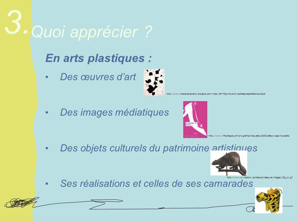 En arts plastiques : Des œuvres dart Des images médiatiques Des objets culturels du patrimoine artistiques Ses réalisations et celles de ses camarades Quoi apprécier .