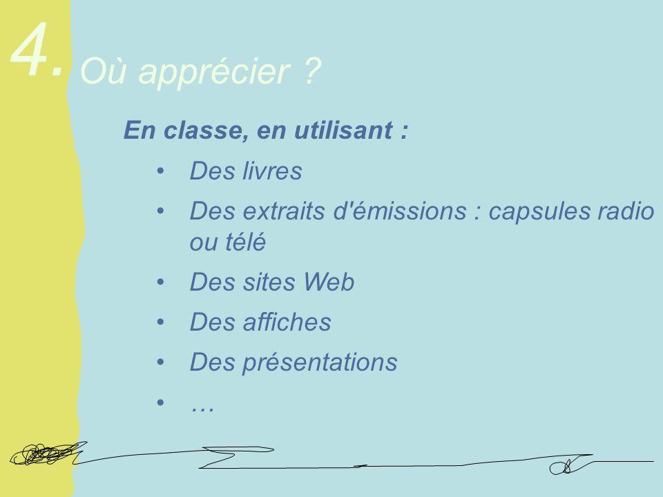 En classe, en utilisant : Des livres Des extraits d émissions : capsules radio ou télé Des sites Web Des affiches Des présentations … Où apprécier .
