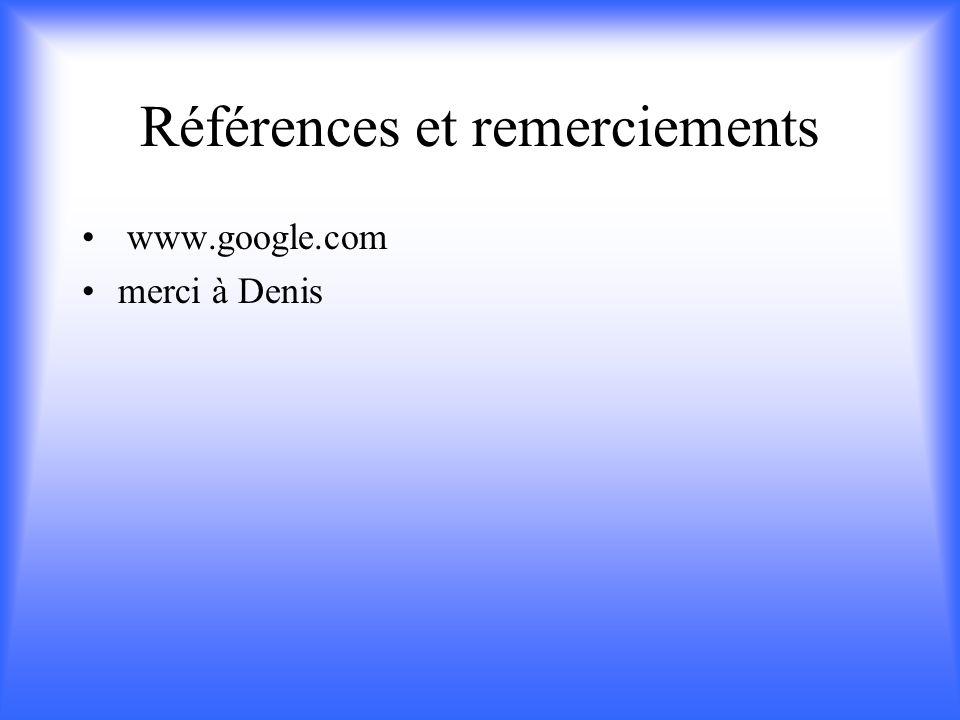 Références et remerciements www.google.com merci à Denis