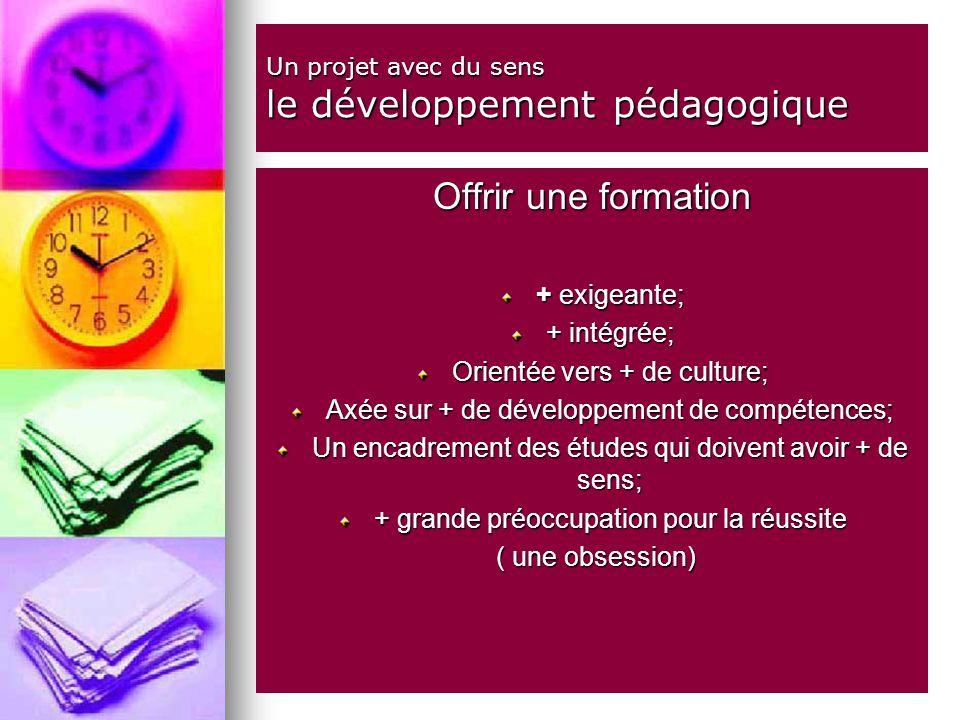 Un projet avec du sens le développement pédagogique Offrir une formation + exigeante; + intégrée; Orientée vers + de culture; Axée sur + de développement de compétences; Un encadrement des études qui doivent avoir + de sens; + grande préoccupation pour la réussite ( une obsession) ( une obsession)