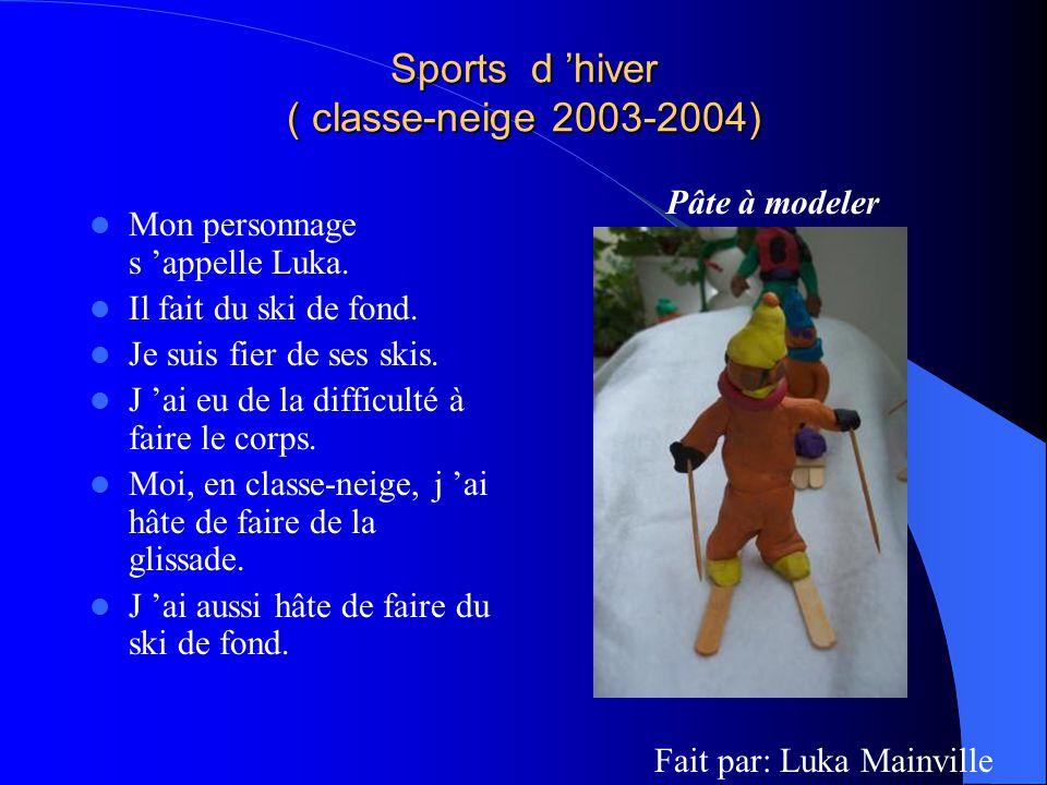 Sports d hiver ( classe-neige 2003-2004) Mon personnage s appelle Luka. Il fait du ski de fond. Je suis fier de ses skis. J ai eu de la difficulté à f