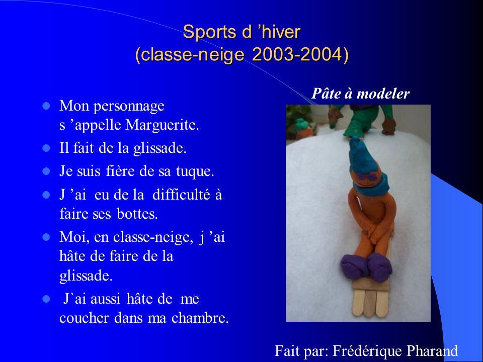 Sports d hiver (classe-neige 2003-2004) Mon personnage s appelle Marguerite. Il fait de la glissade. Je suis fière de sa tuque. J ai eu de la difficul