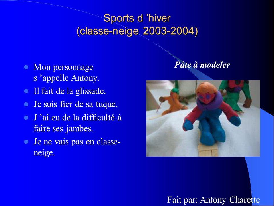 Sports d hiver (classe-neige 2003-2004) Mon personnage s appelle Antony. Il fait de la glissade. Je suis fier de sa tuque. J ai eu de la difficulté à