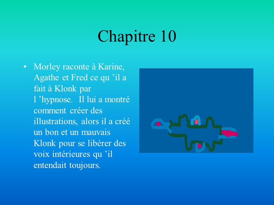 Chapitre 10 Morley raconte à Karine, Agathe et Fred ce qu il a fait à Klonk par l hypnose. Il lui a montré comment créer des illustrations, alors il a