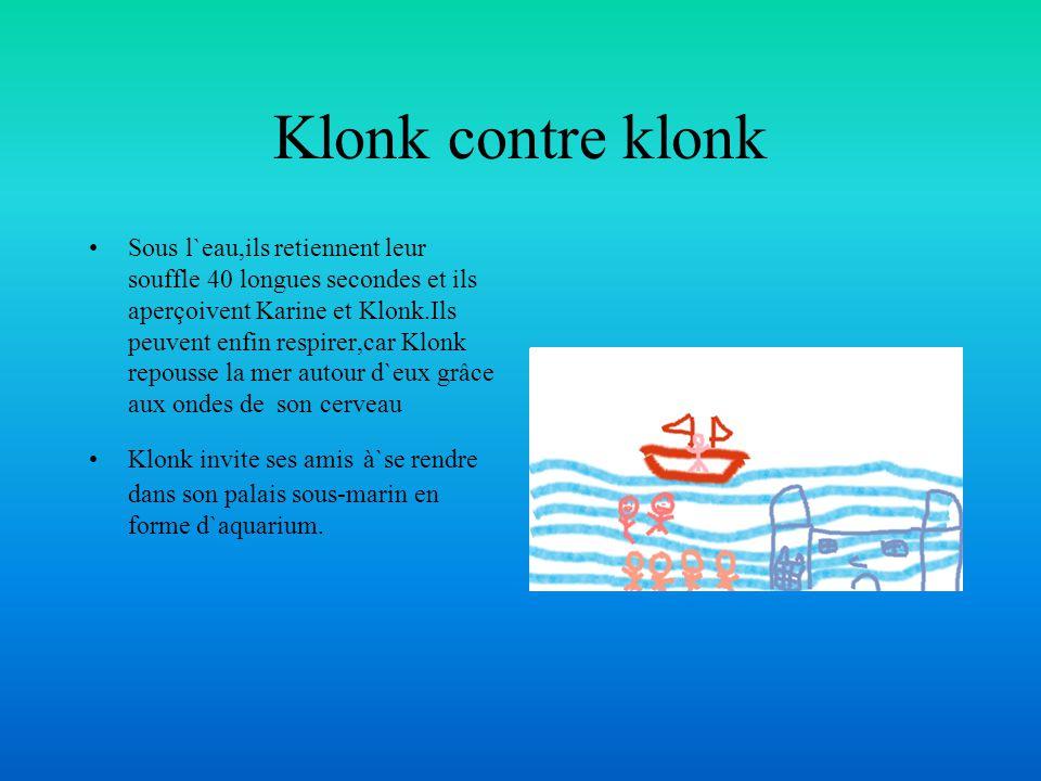Klonk contre klonk Sous l`eau,ils retiennent leur souffle 40 longues secondes et ils aperçoivent Karine et Klonk.Ils peuvent enfin respirer,car Klonk