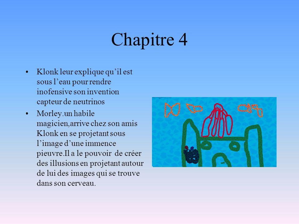 Chapitre 4 Klonk leur explique quil est sous leau pour rendre inofensive son invention capteur de neutrinos Morley.un habile magicien,arrive chez son
