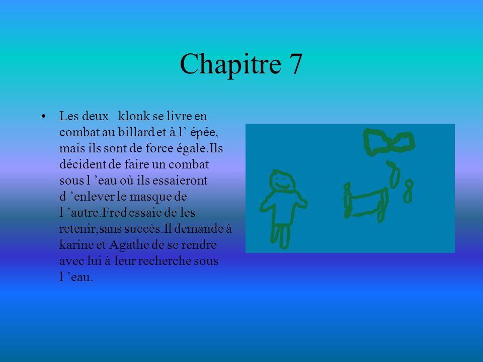 Chapitre 7 Les deux klonk se livre en combat au billard et à l épée, mais ils sont de force égale.Ils décident de faire un combat sous l eau où ils es