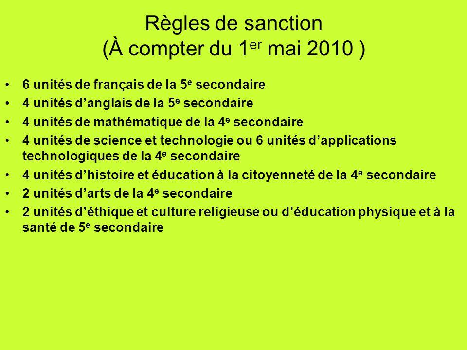 Règles de sanction (À compter du 1 er mai 2010 ) 6 unités de français de la 5 e secondaire 4 unités danglais de la 5 e secondaire 4 unités de mathémat