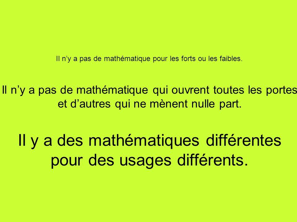 Il ny a pas de mathématique pour les forts ou les faibles. Il ny a pas de mathématique qui ouvrent toutes les portes et dautres qui ne mènent nulle pa