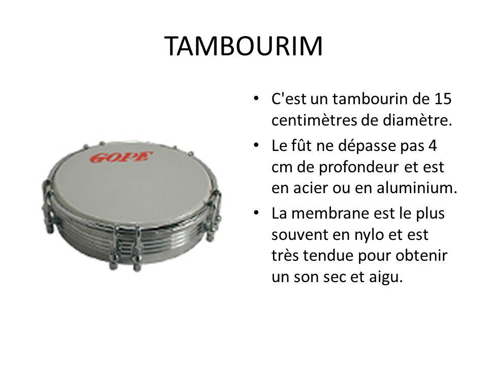 TAMBOURIM C'est un tambourin de 15 centimètres de diamètre. Le fût ne dépasse pas 4 cm de profondeur et est en acier ou en aluminium. La membrane est