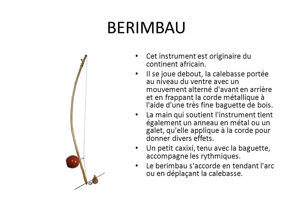 BERIMBAU Cet instrument est originaire du continent africain. Il se joue debout, la calebasse portée au niveau du ventre avec un mouvement alterné d'a