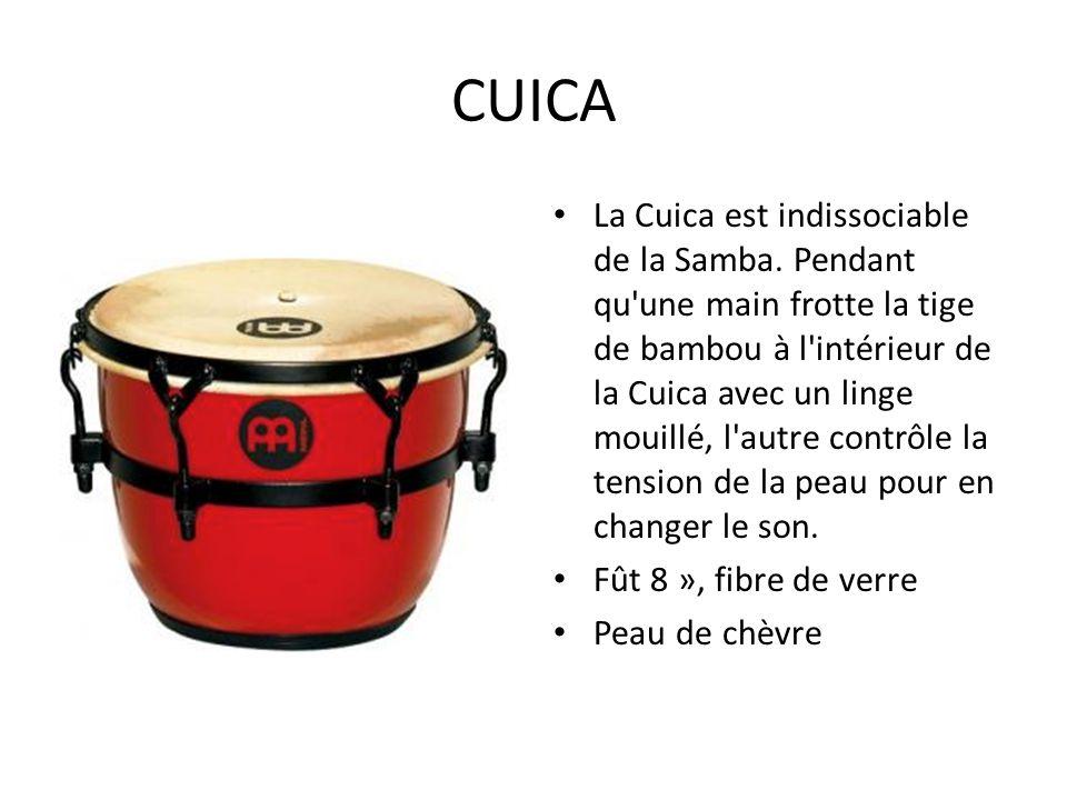 CUICA La Cuica est indissociable de la Samba. Pendant qu'une main frotte la tige de bambou à l'intérieur de la Cuica avec un linge mouillé, l'autre co