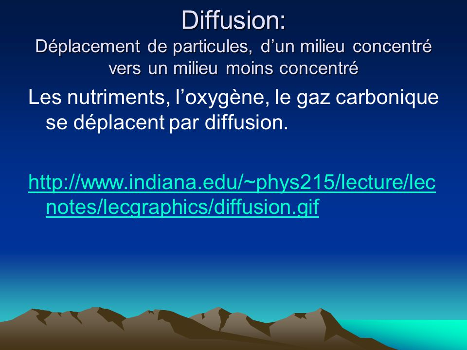 Diffusion: Déplacement de particules, dun milieu concentré vers un milieu moins concentré Les nutriments, loxygène, le gaz carbonique se déplacent par