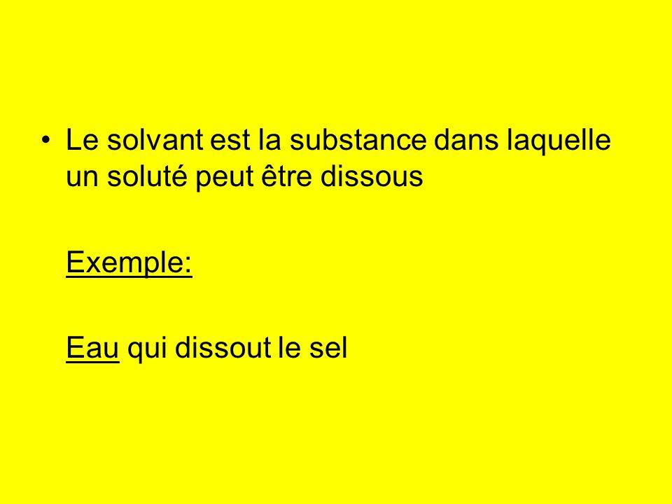 Le solvant est la substance dans laquelle un soluté peut être dissous Exemple: Eau qui dissout le sel