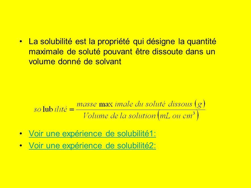 La solubilité est la propriété qui désigne la quantité maximale de soluté pouvant être dissoute dans un volume donné de solvant Voir une expérience de