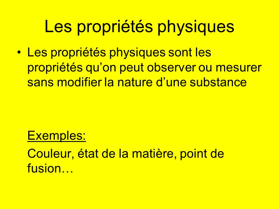 Les propriétés physiques Les propriétés physiques sont les propriétés quon peut observer ou mesurer sans modifier la nature dune substance Exemples: C