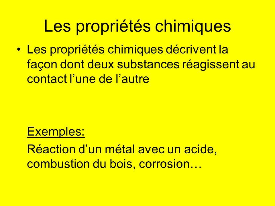 Les propriétés chimiques Les propriétés chimiques décrivent la façon dont deux substances réagissent au contact lune de lautre Exemples: Réaction dun