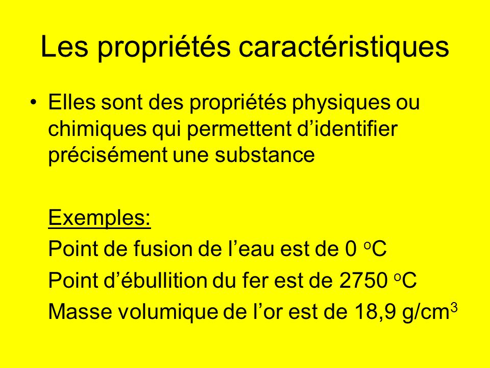 Les propriétés caractéristiques Elles sont des propriétés physiques ou chimiques qui permettent didentifier précisément une substance Exemples: Point
