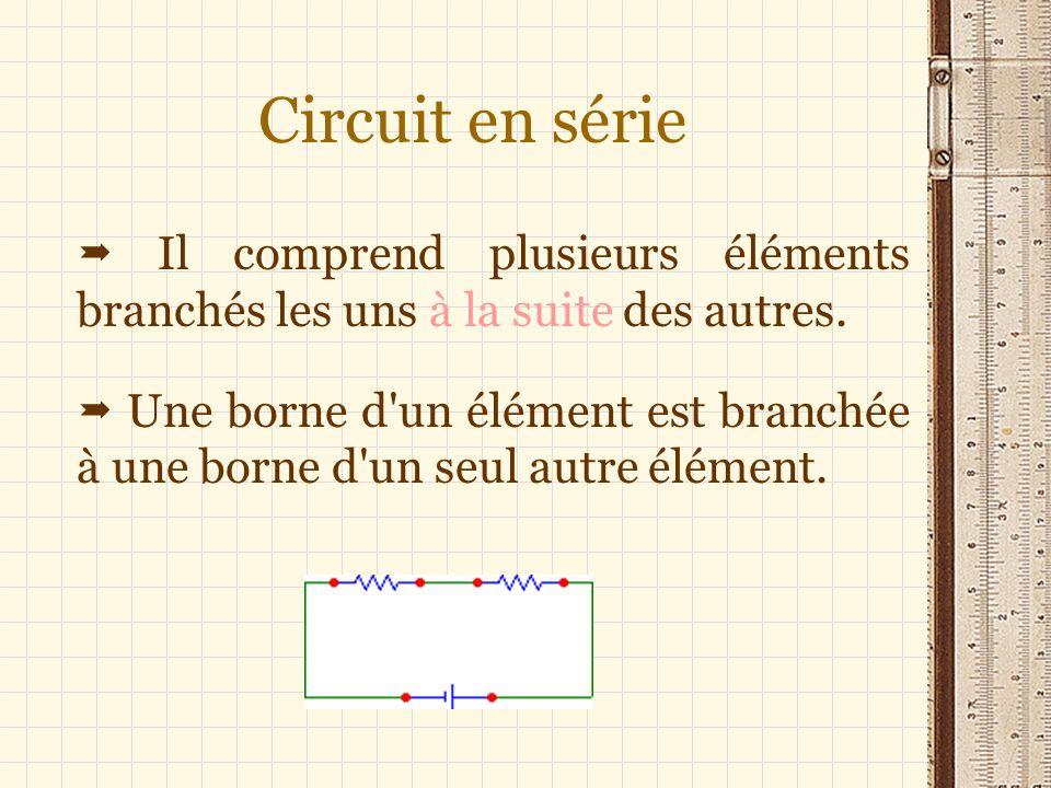 Circuit en série Il comprend plusieurs éléments branchés les uns à la suite des autres. Une borne d'un élément est branchée à une borne d'un seul autr