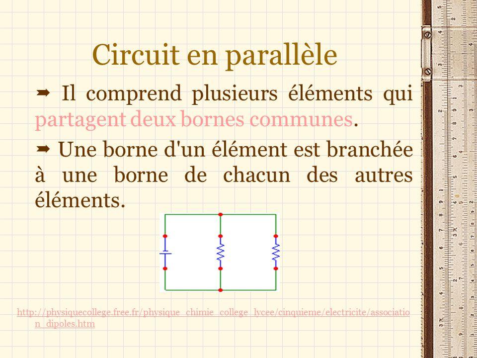 Circuit en parallèle Il comprend plusieurs éléments qui partagent deux bornes communes. Une borne d'un élément est branchée à une borne de chacun des