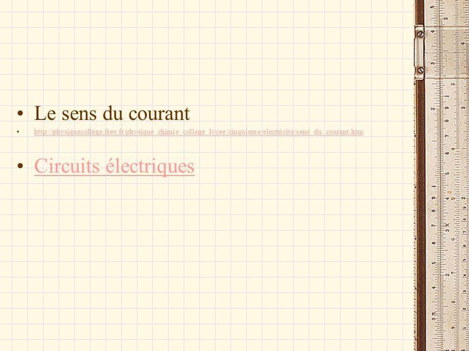 Le sens du courant http://physiquecollege.free.fr/physique_chimie_college_lycee/cinquieme/electricite/sens_du_courant.htm Circuits électriques